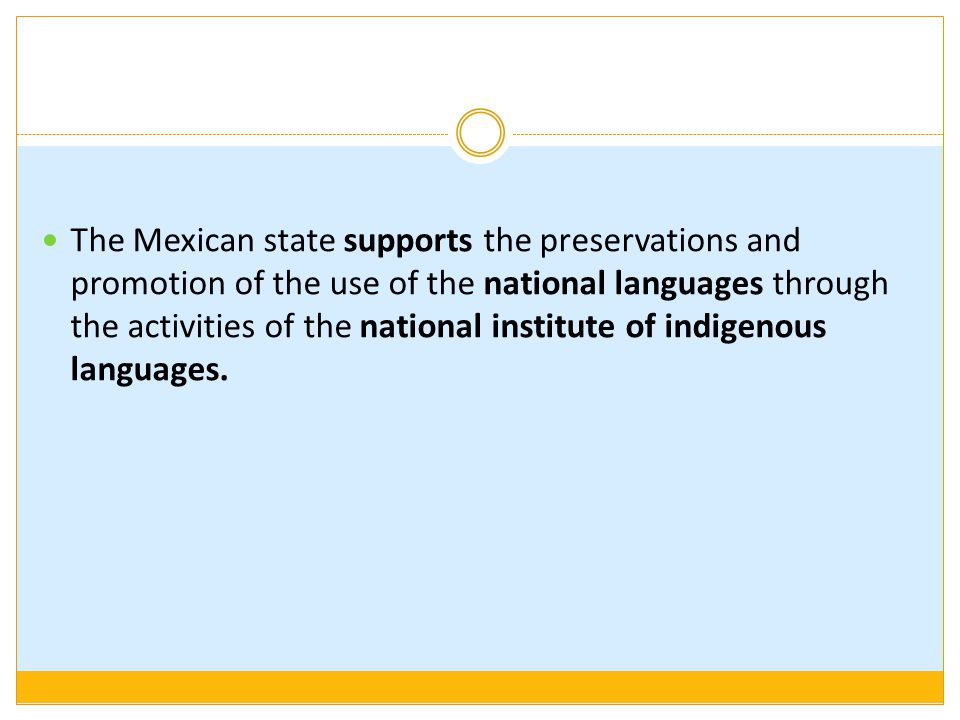 The Mexican state supports the preservations and promotion of the use of the national languages through the activities of the national institute of indigenous languages.