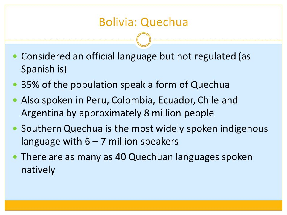 Bolivia: Quechua Considered an official language but not regulated (as Spanish is) 35% of the population speak a form of Quechua.