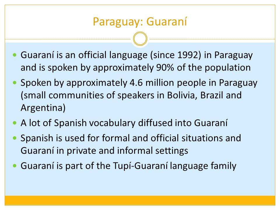 Paraguay: Guaraní Guaraní is an official language (since 1992) in Paraguay and is spoken by approximately 90% of the population.