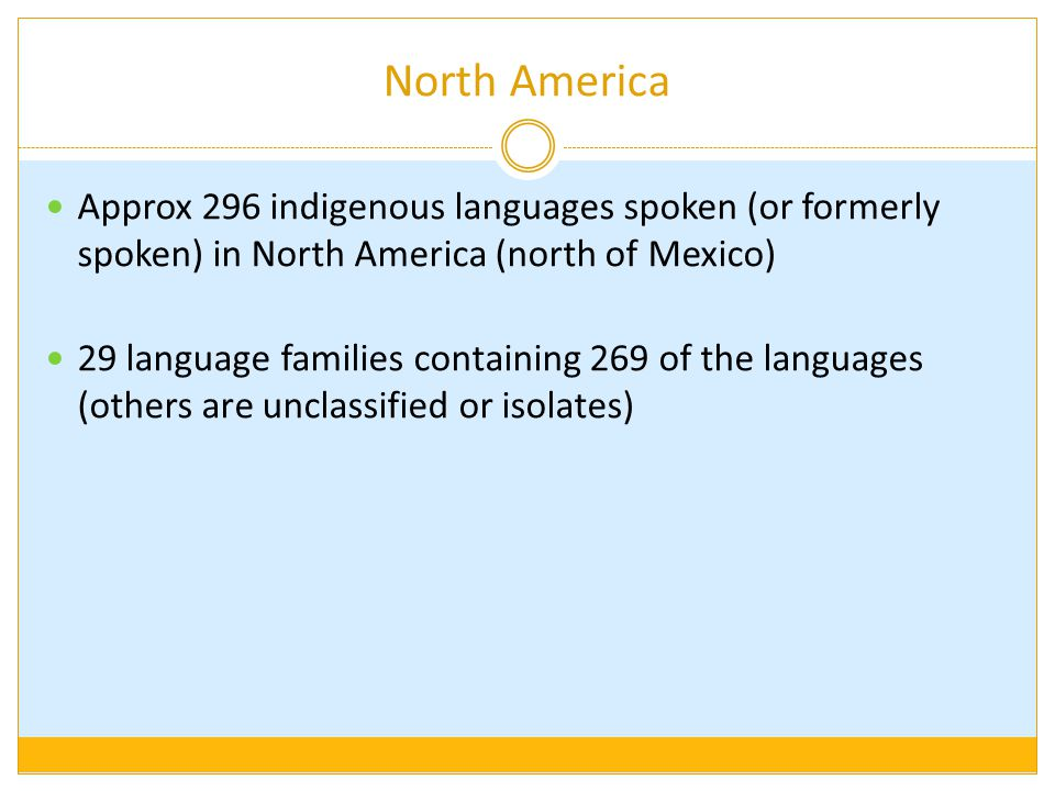 North America Approx 296 indigenous languages spoken (or formerly spoken) in North America (north of Mexico)