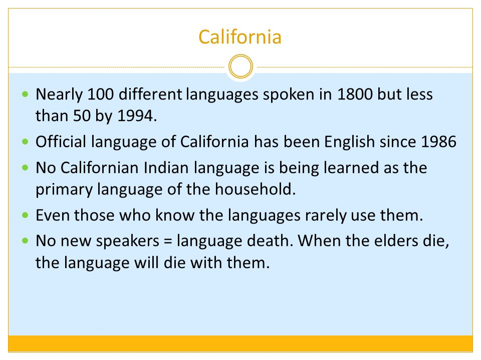 California Nearly 100 different languages spoken in 1800 but less than 50 by 1994. Official language of California has been English since 1986.