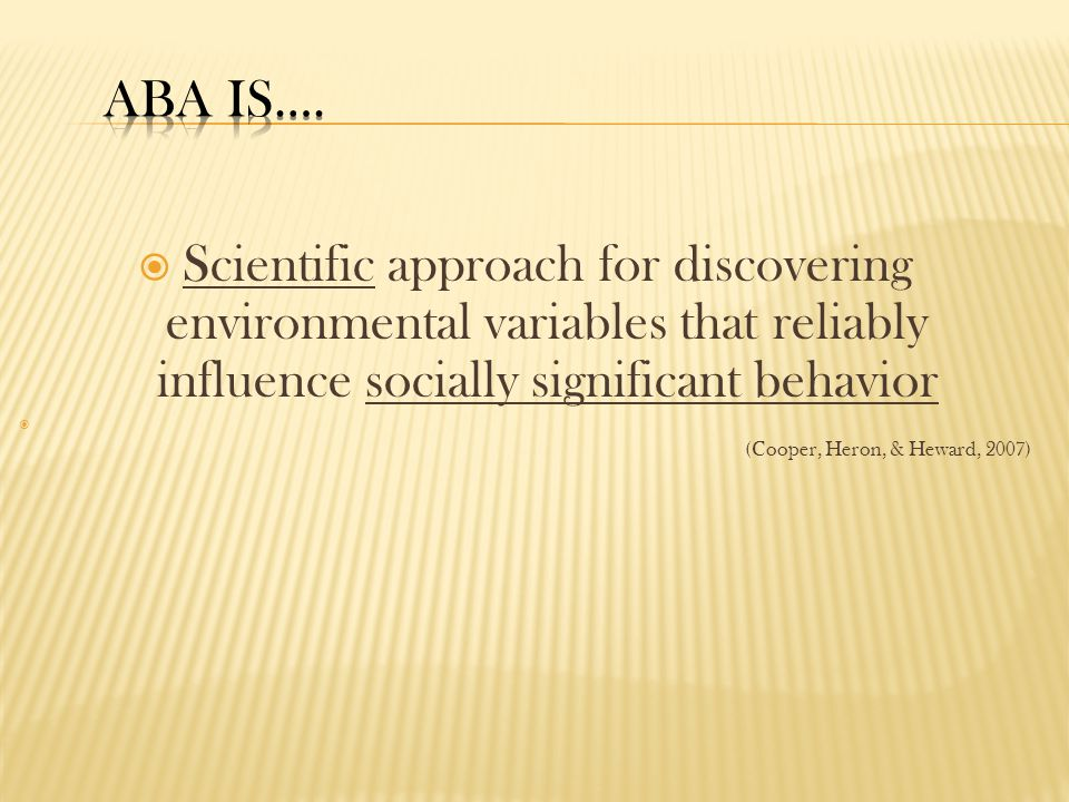 ABA is…. Scientific approach for discovering environmental variables that reliably influence socially significant behavior.