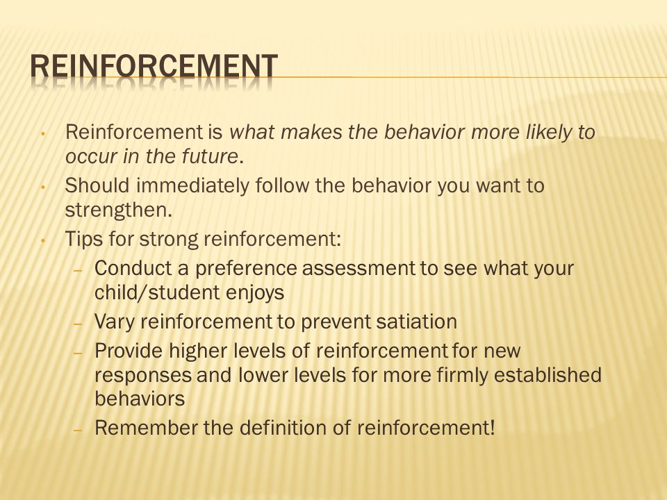 Reinforcement Reinforcement is what makes the behavior more likely to occur in the future.