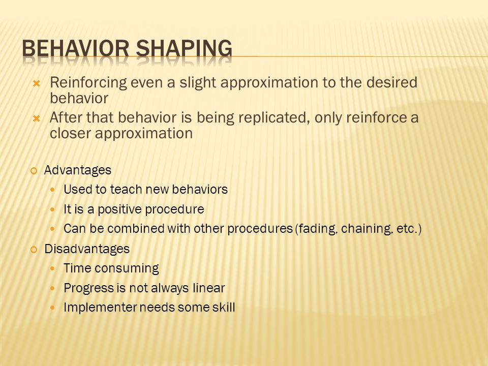 Behavior Shaping Reinforcing even a slight approximation to the desired behavior.