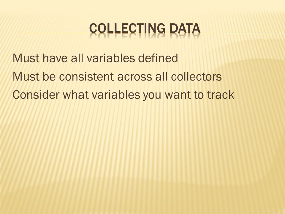 Collecting daTA Must have all variables defined Must be consistent across all collectors Consider what variables you want to track
