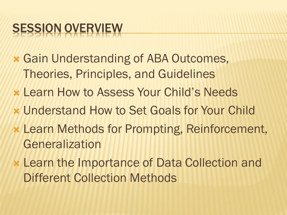Session overview Gain Understanding of ABA Outcomes, Theories, Principles, and Guidelines. Learn How to Assess Your Child's Needs.