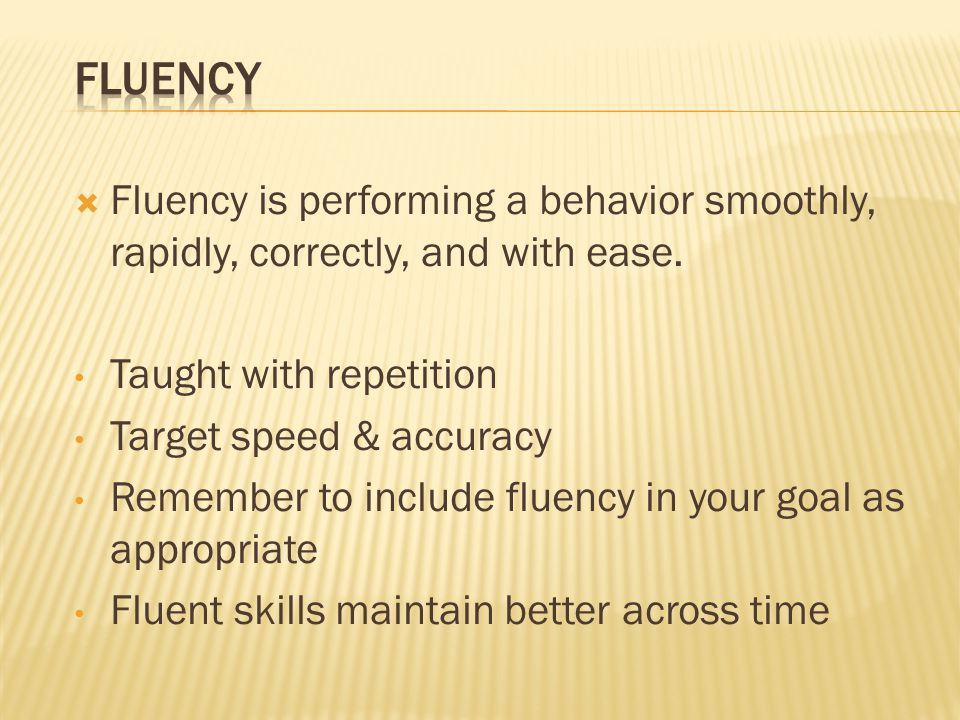 Fluency Fluency is performing a behavior smoothly, rapidly, correctly, and with ease. Taught with repetition.