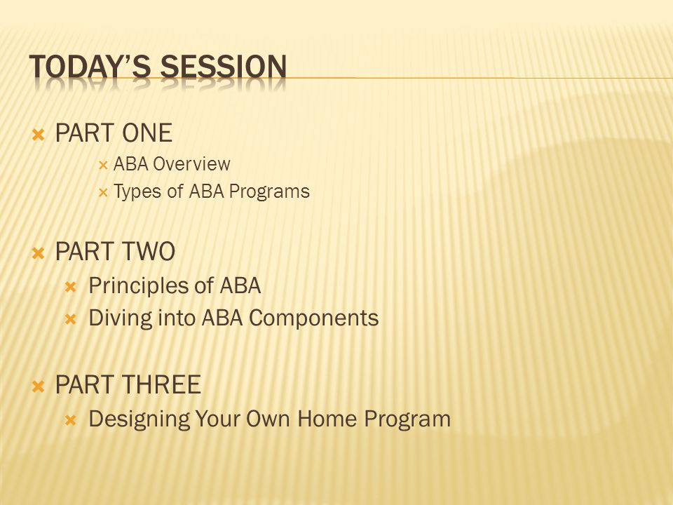 TODAY'S SESSION PART ONE PART TWO PART THREE Principles of ABA