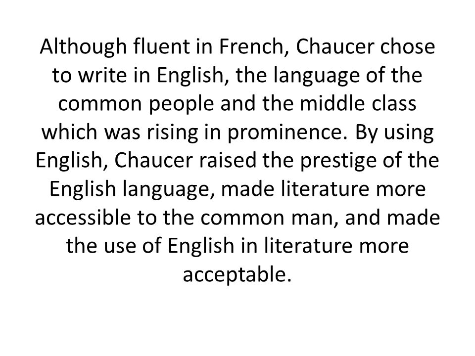 Although fluent in French, Chaucer chose to write in English, the language of the common people and the middle class which was rising in prominence.