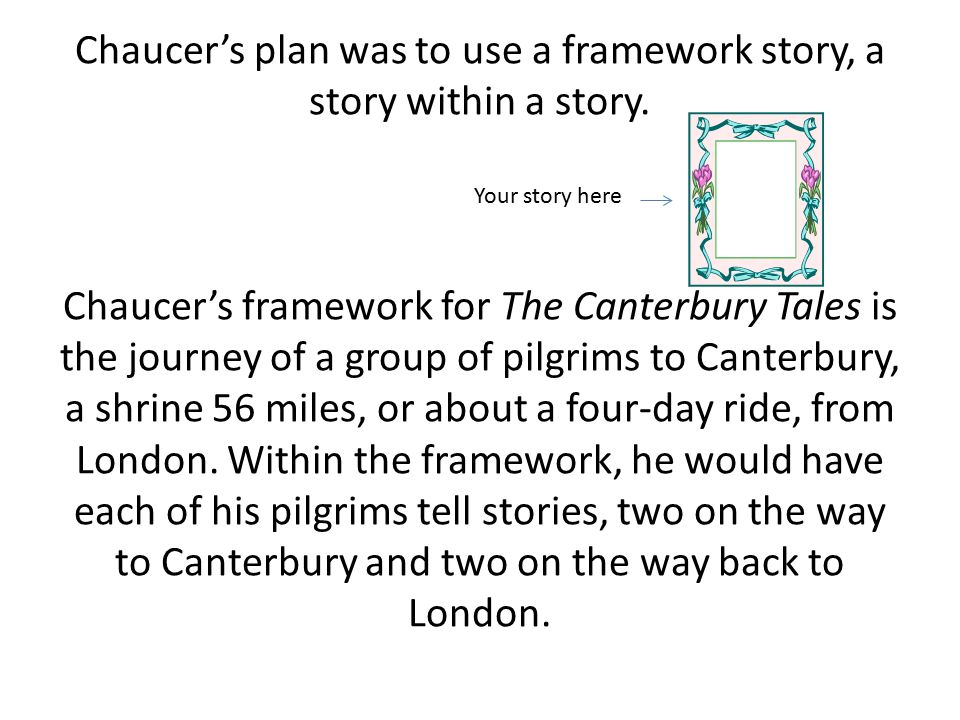 Chaucer's plan was to use a framework story, a story within a story