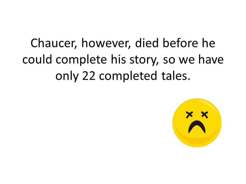 Chaucer, however, died before he could complete his story, so we have only 22 completed tales.