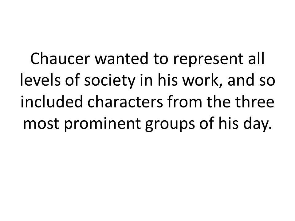 Chaucer wanted to represent all levels of society in his work, and so included characters from the three most prominent groups of his day.