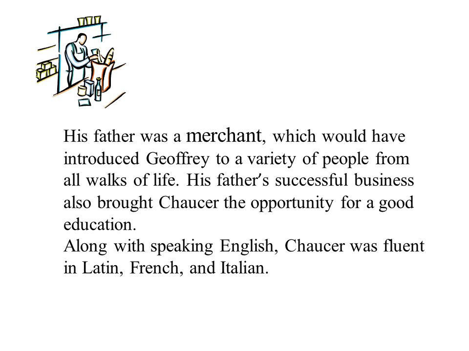 His father was a merchant, which would have introduced Geoffrey to a variety of people from all walks of life. His father's successful business also brought Chaucer the opportunity for a good education.