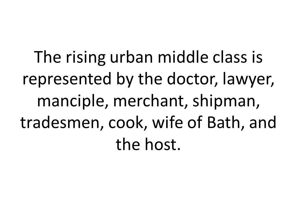 The rising urban middle class is represented by the doctor, lawyer, manciple, merchant, shipman, tradesmen, cook, wife of Bath, and the host.