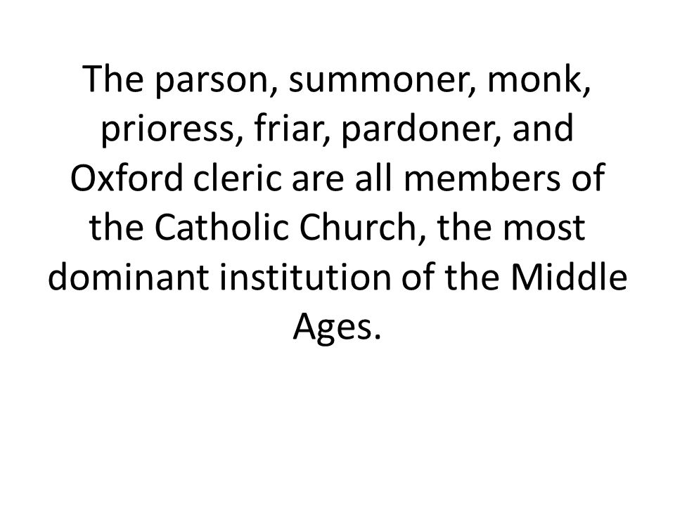 The parson, summoner, monk, prioress, friar, pardoner, and Oxford cleric are all members of the Catholic Church, the most dominant institution of the Middle Ages.