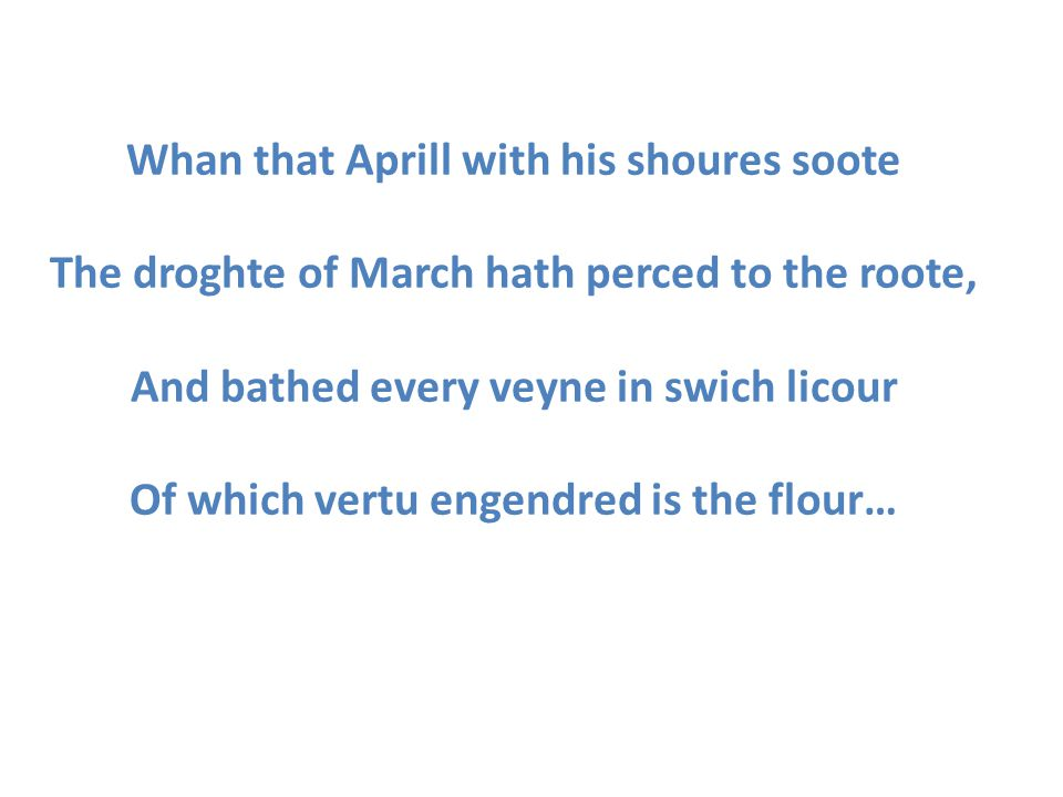 Whan that Aprill with his shoures soote The droghte of March hath perced to the roote, And bathed every veyne in swich licour Of which vertu engendred is the flour…