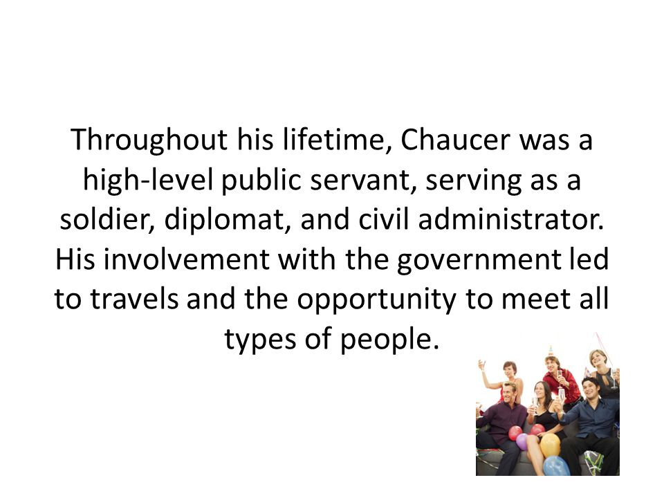 Throughout his lifetime, Chaucer was a high-level public servant, serving as a soldier, diplomat, and civil administrator.
