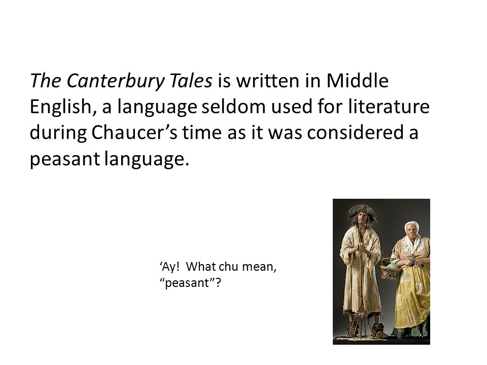 The Canterbury Tales is written in Middle English, a language seldom used for literature during Chaucer's time as it was considered a peasant language.