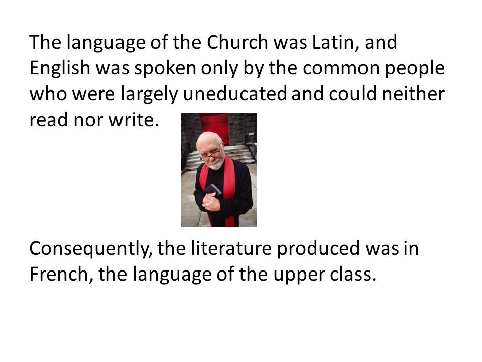 The language of the Church was Latin, and English was spoken only by the common people who were largely uneducated and could neither read nor write.