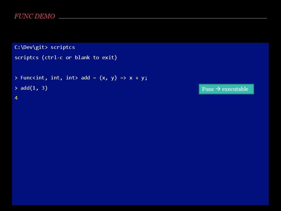 FUNC DEMO C:\Dev\git> scriptcs scriptcs (ctrl-c or blank to exit) > Func<int, int, int> add = (x, y) => x + y; > add(1, 3) 4