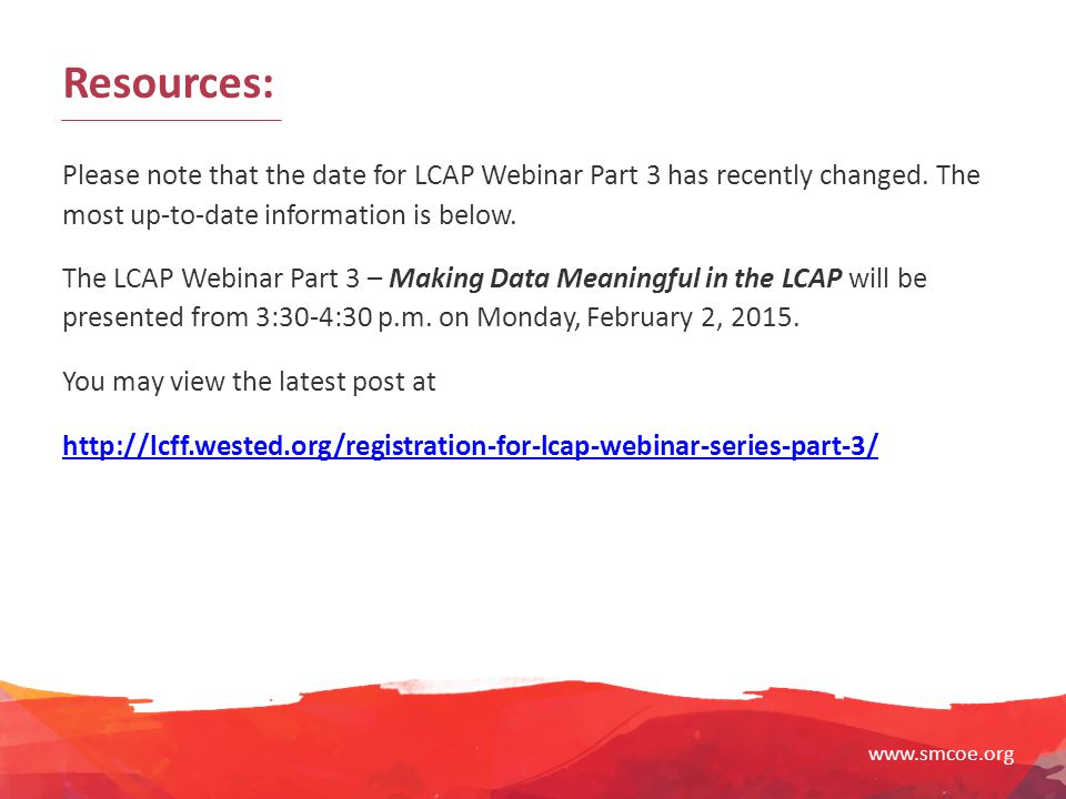 Resources: Please note that the date for LCAP Webinar Part 3 has recently changed. The most up-to-date information is below.