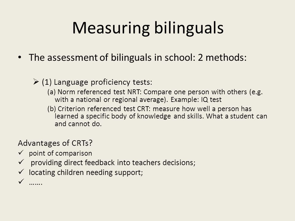 Measuring bilinguals The assessment of bilinguals in school: 2 methods: (1) Language proficiency tests:
