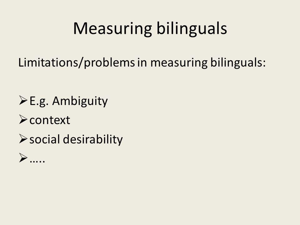 Measuring bilinguals Limitations/problems in measuring bilinguals: