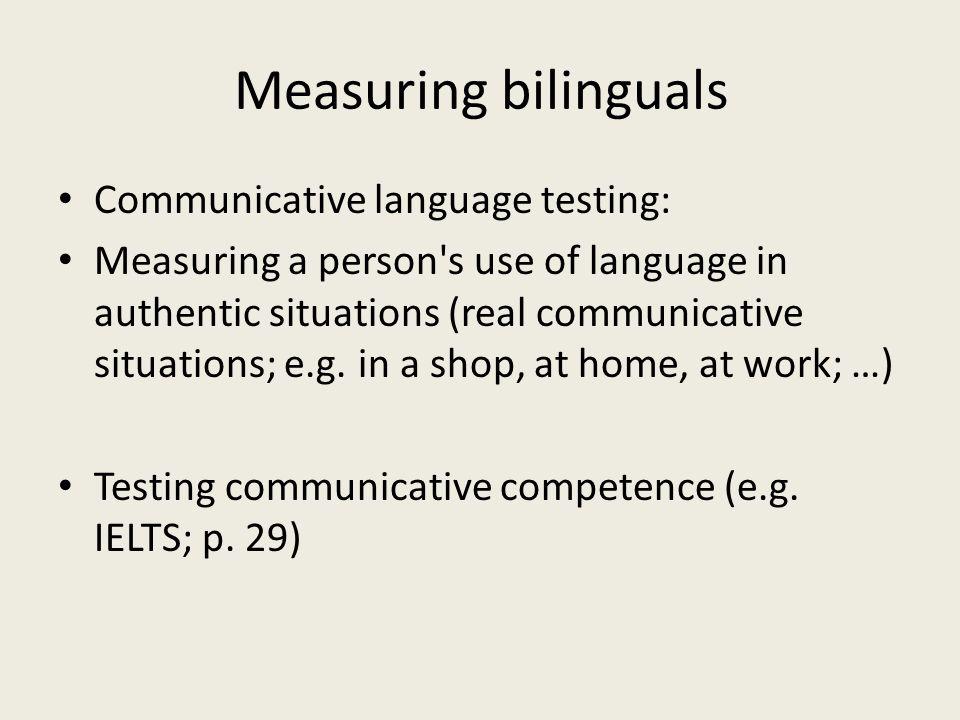 Measuring bilinguals Communicative language testing: