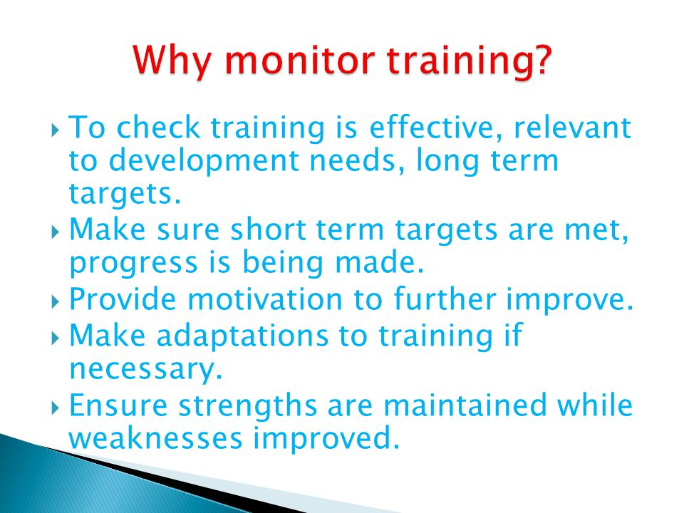 Why monitor training To check training is effective, relevant to development needs, long term targets.