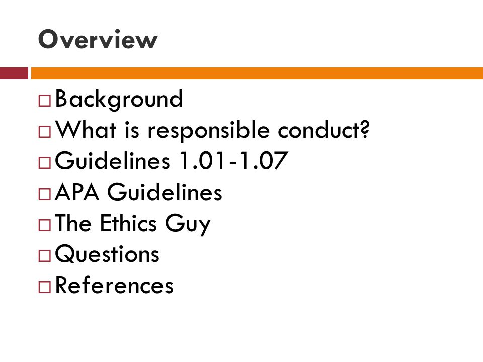Overview Background What is responsible conduct Guidelines 1.01-1.07