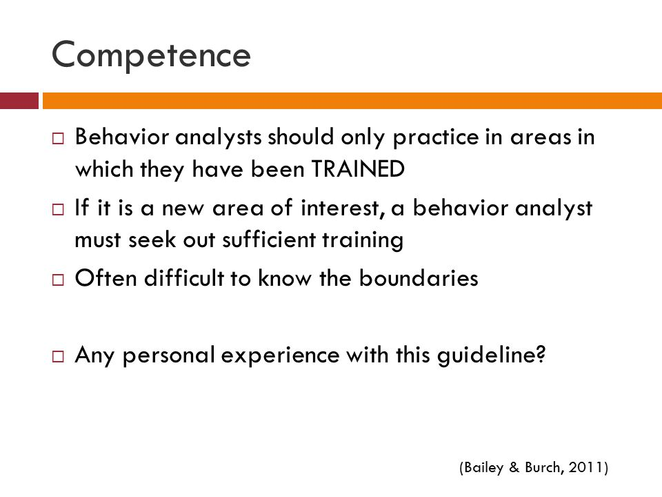 Competence Behavior analysts should only practice in areas in which they have been TRAINED.