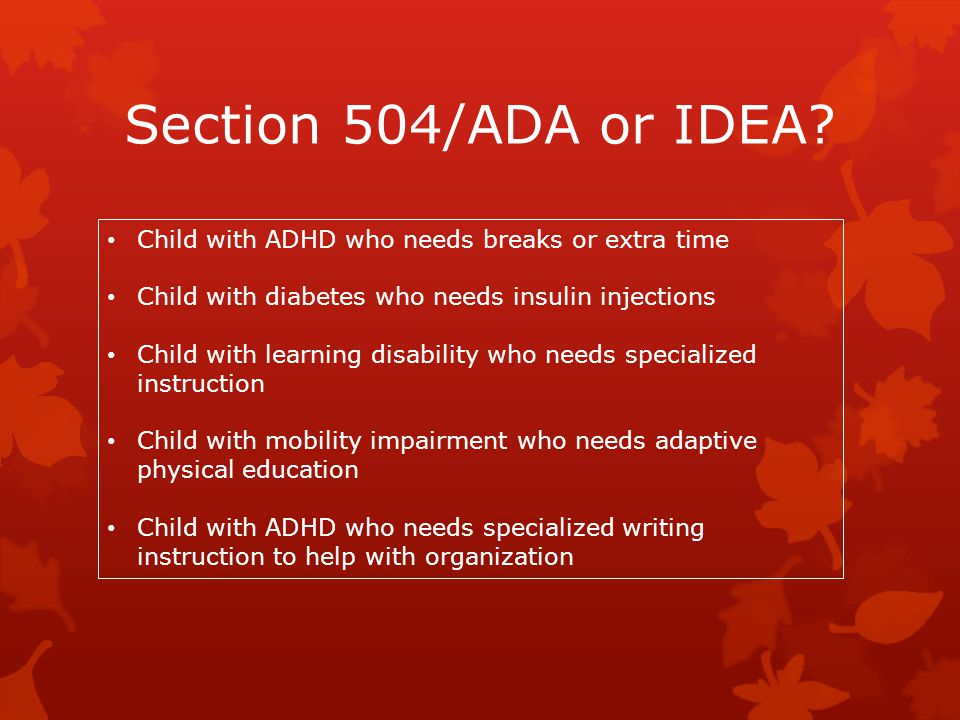 Section 504/ADA or IDEA Child with ADHD who needs breaks or extra time. Child with diabetes who needs insulin injections.