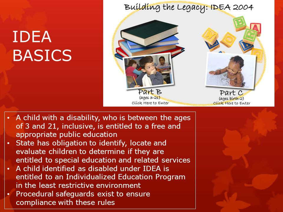 IDEA BASICS A child with a disability, who is between the ages of 3 and 21, inclusive, is entitled to a free and appropriate public education.