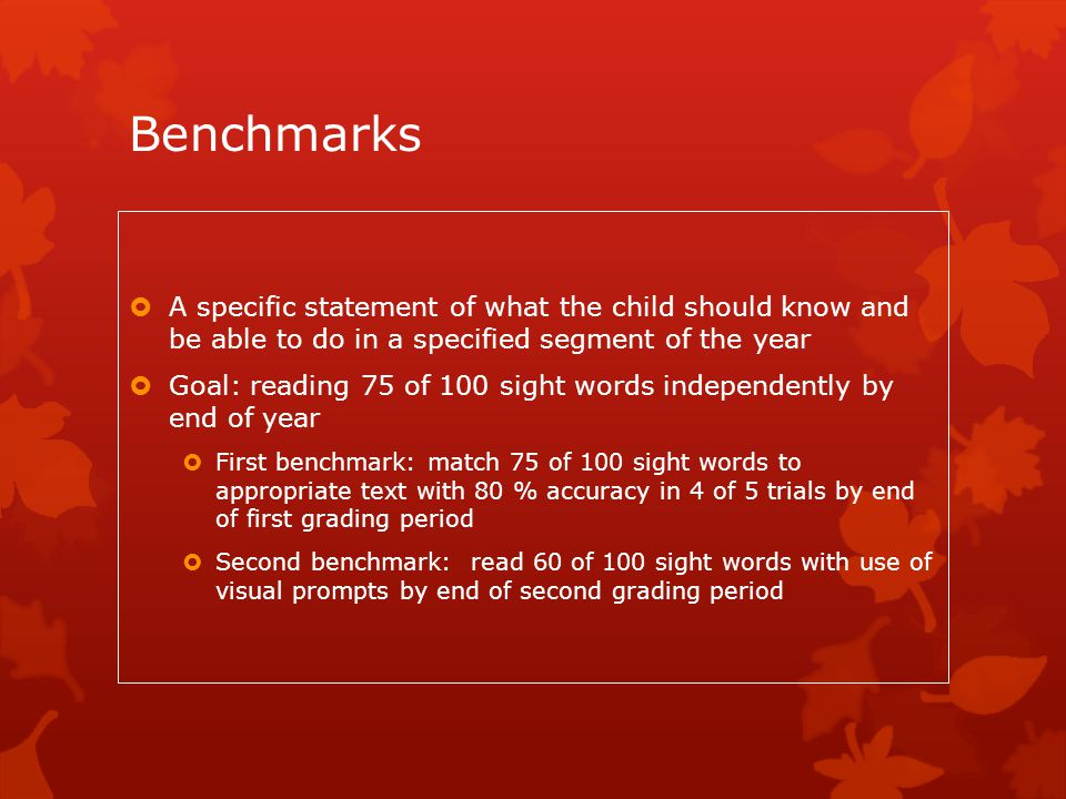 Benchmarks A specific statement of what the child should know and be able to do in a specified segment of the year.