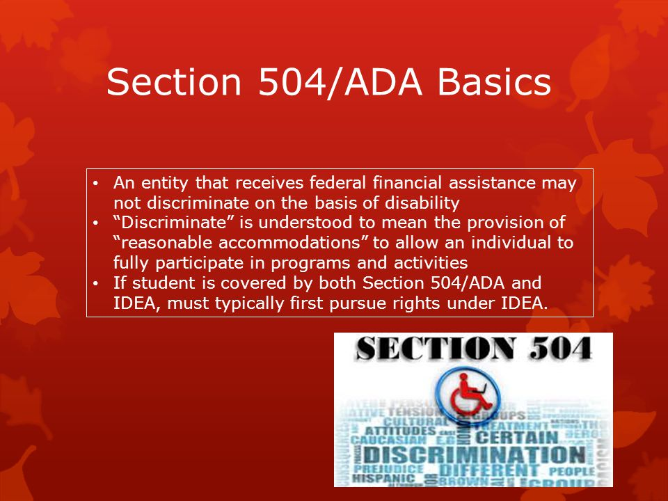 Section 504/ADA Basics An entity that receives federal financial assistance may not discriminate on the basis of disability.