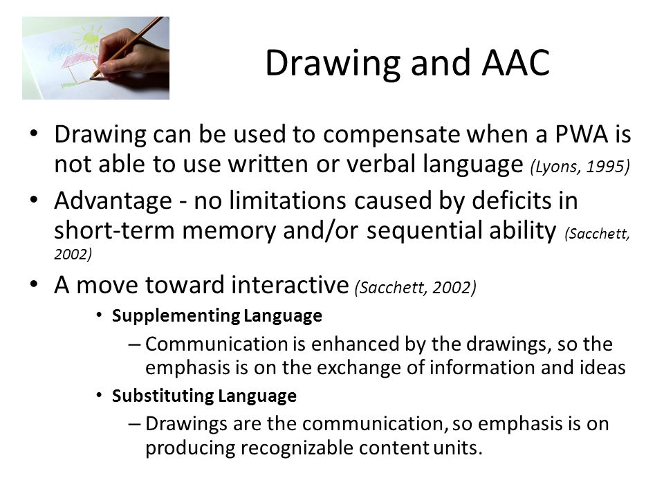 Drawing and AAC Drawing can be used to compensate when a PWA is not able to use written or verbal language (Lyons, 1995)