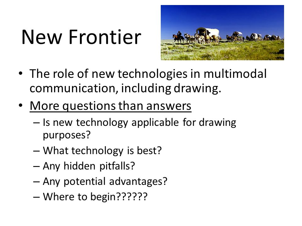 New Frontier The role of new technologies in multimodal communication, including drawing. More questions than answers.