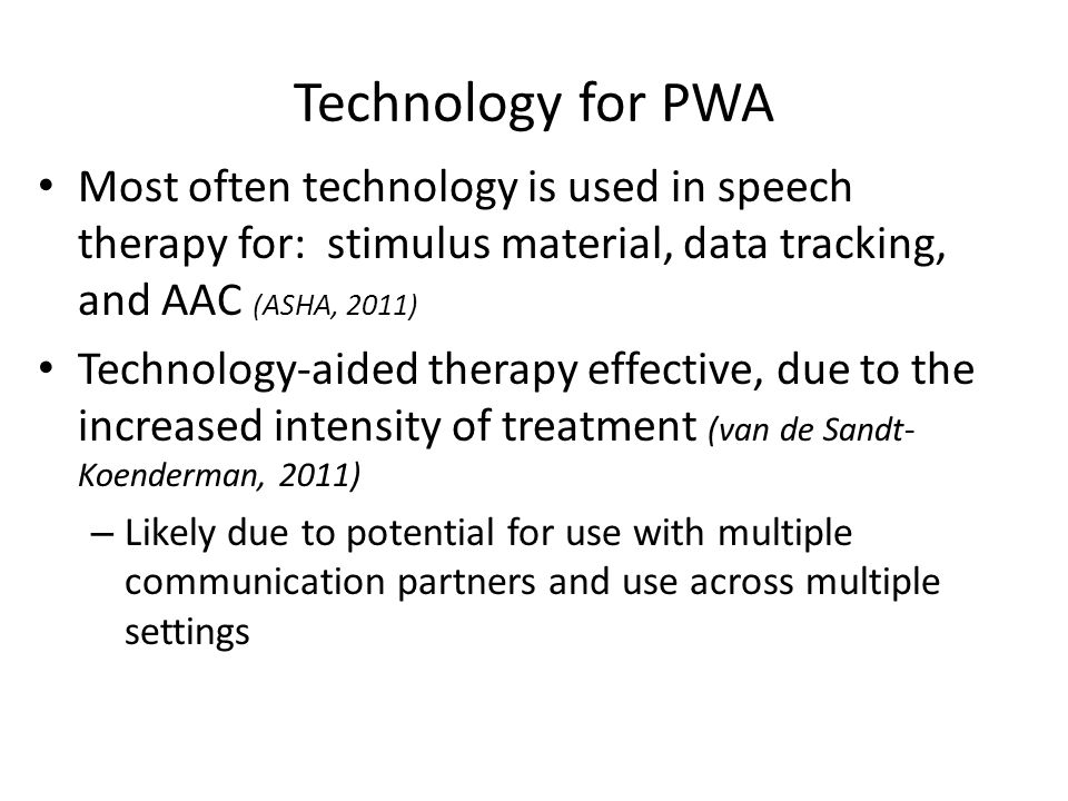 Technology for PWA Most often technology is used in speech therapy for: stimulus material, data tracking, and AAC (ASHA, 2011)