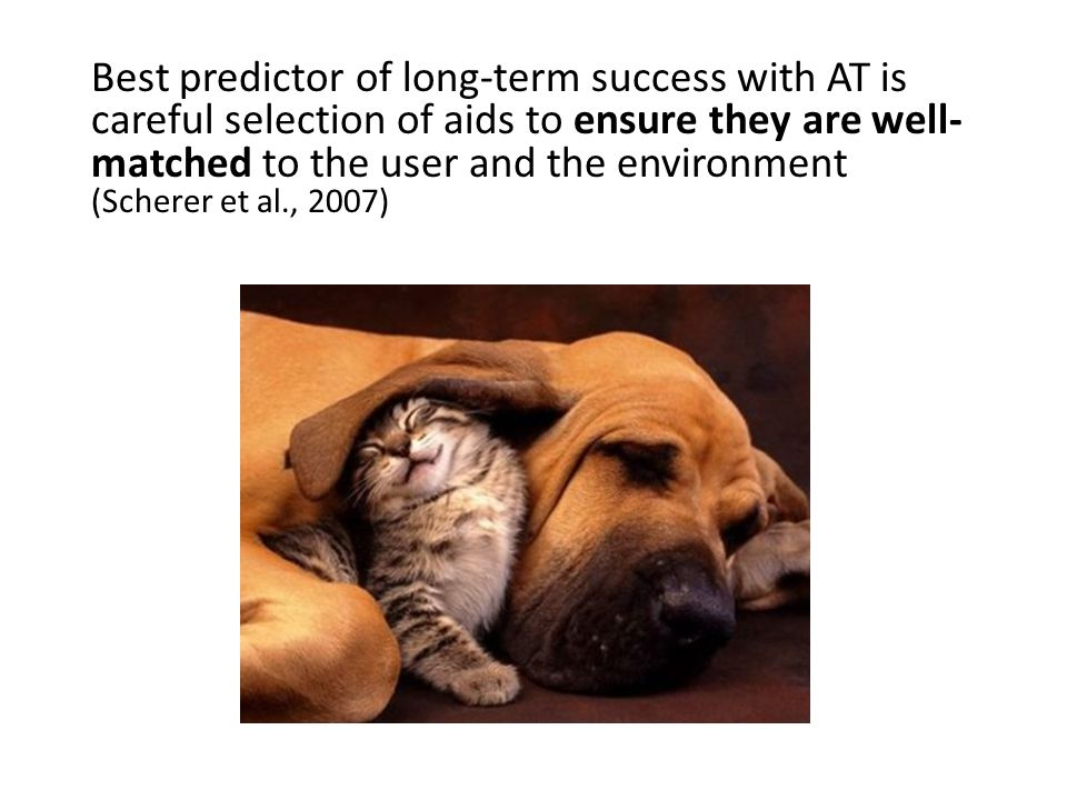Best predictor of long-term success with AT is careful selection of aids to ensure they are well-matched to the user and the environment (Scherer et al., 2007)