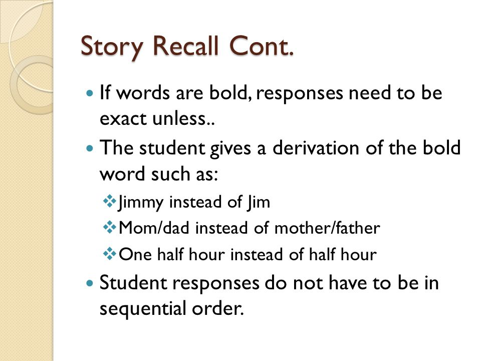 Story Recall Cont. If words are bold, responses need to be exact unless.. The student gives a derivation of the bold word such as: