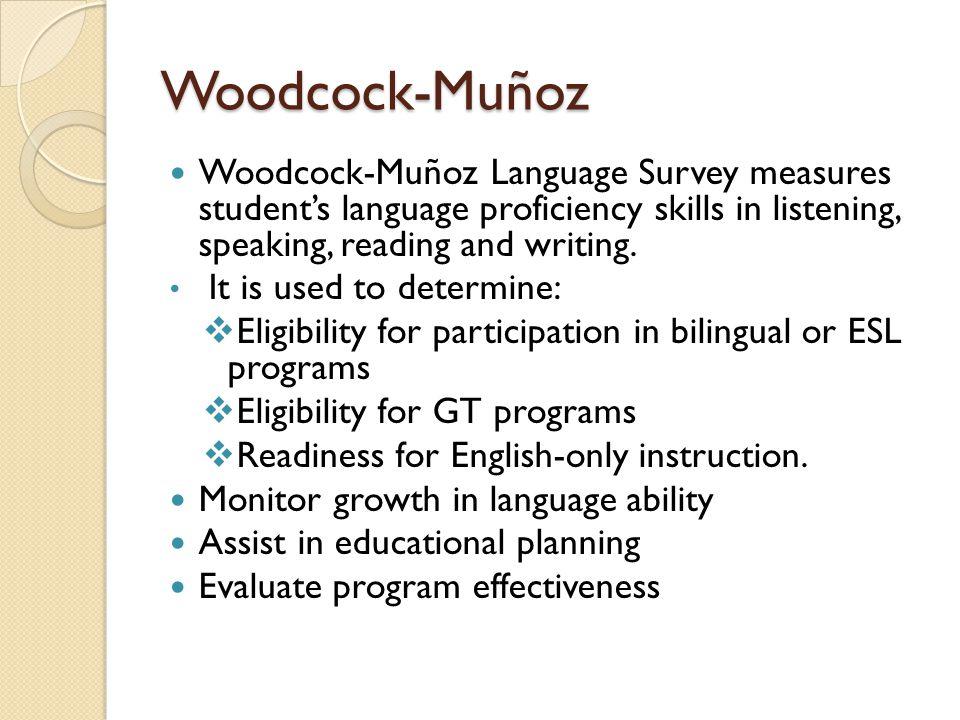 Woodcock-Muñoz Woodcock-Muñoz Language Survey measures student's language proficiency skills in listening, speaking, reading and writing.