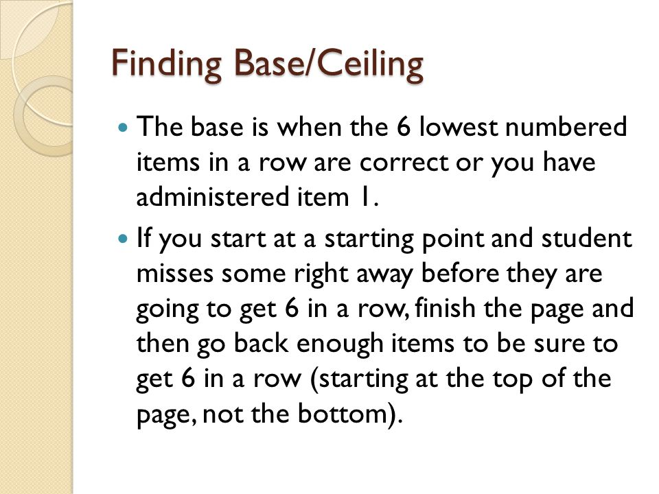 Finding Base/Ceiling The base is when the 6 lowest numbered items in a row are correct or you have administered item 1.
