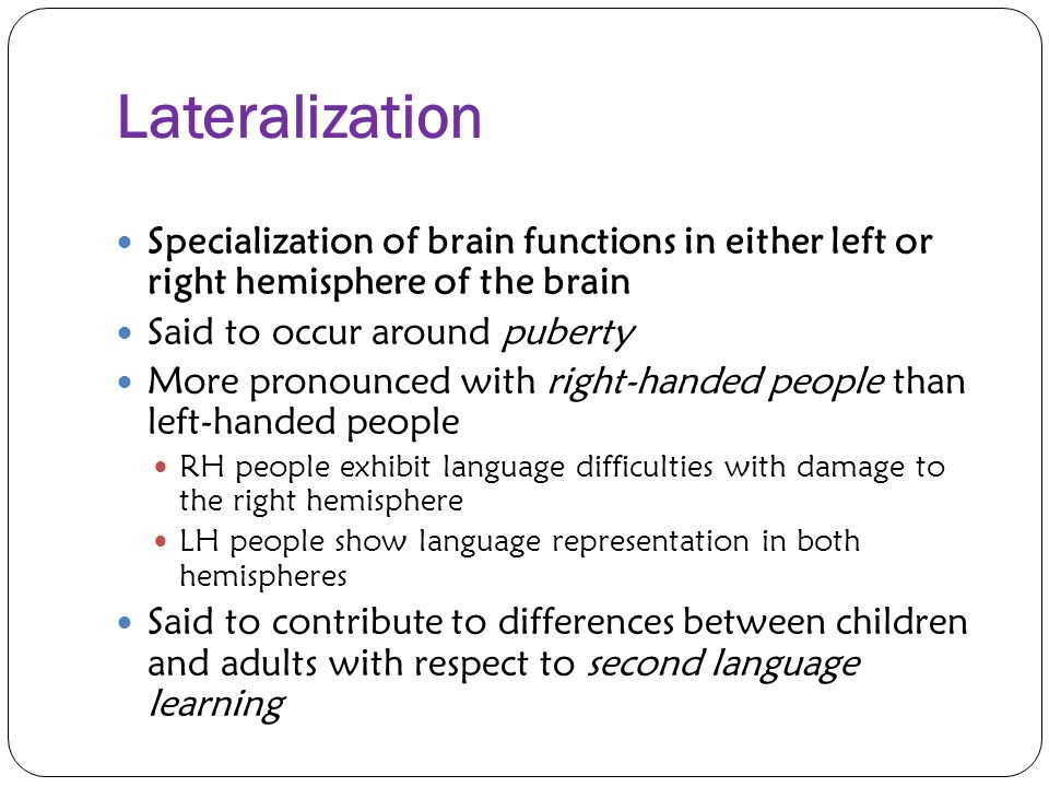Lateralization Specialization of brain functions in either left or right hemisphere of the brain. Said to occur around puberty.