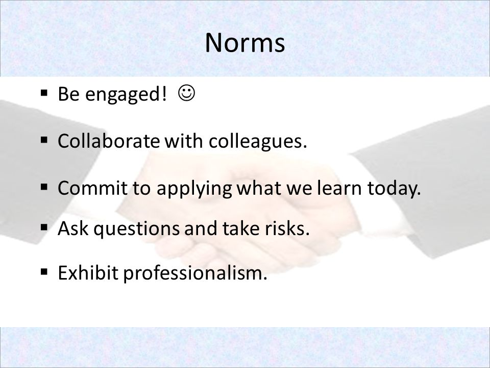 Norms Be engaged!  Collaborate with colleagues.