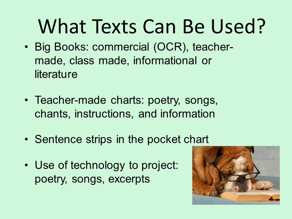What Texts Can Be Used Big Books: commercial (OCR), teacher- made, class made, informational or literature.