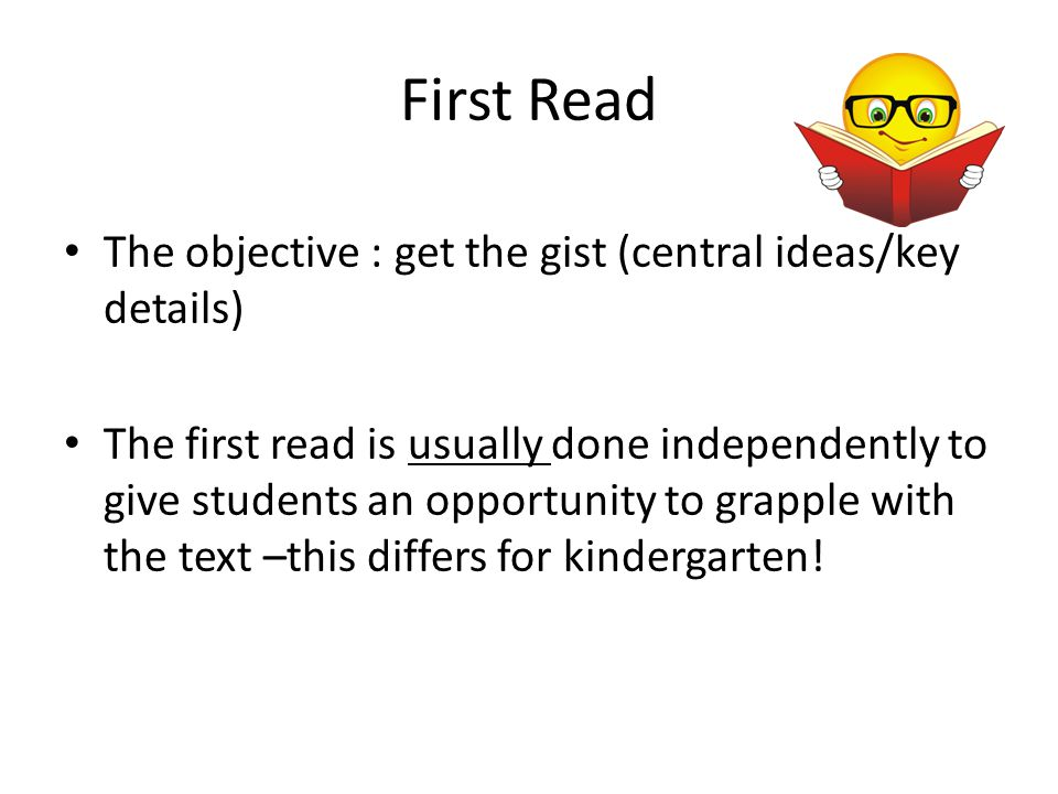 First Read The objective : get the gist (central ideas/key details)