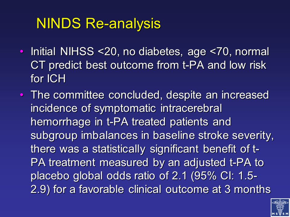 NINDS Re-analysis Initial NIHSS <20, no diabetes, age <70, normal CT predict best outcome from t-PA and low risk for ICH.