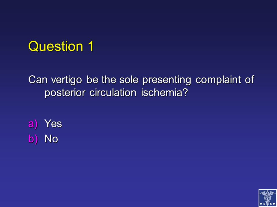 Question 1 Can vertigo be the sole presenting complaint of posterior circulation ischemia Yes No
