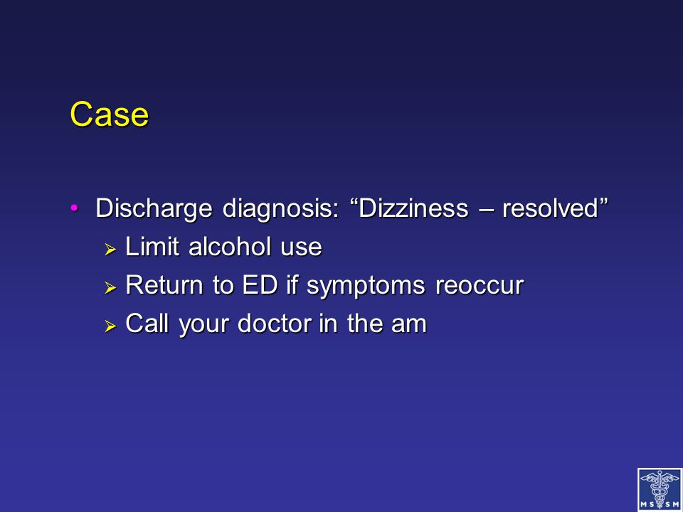 Case Discharge diagnosis: Dizziness – resolved Limit alcohol use