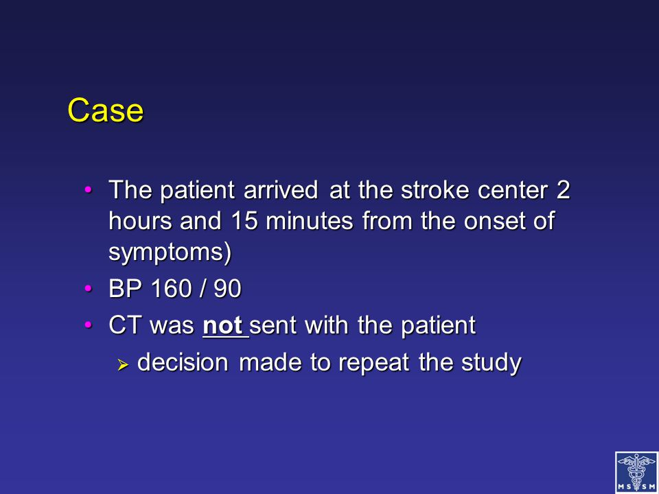Case The patient arrived at the stroke center 2 hours and 15 minutes from the onset of symptoms) BP 160 / 90.